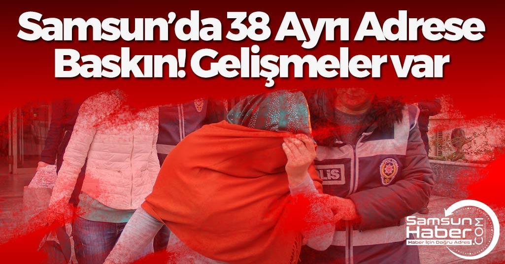 Samsun'da 38 Ayrı Adrese Baskında Yeni Gelişme