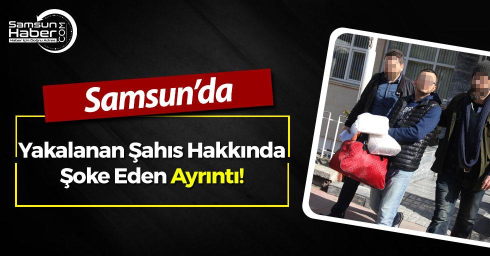 Samsun'da Yakalanan Şahıs Hakkında Şoke Eden Ayrıntı!