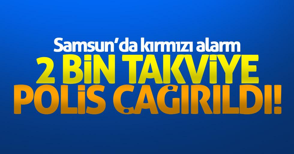 Samsun'da alarm: Takviye 2 bin polis çağrıldı