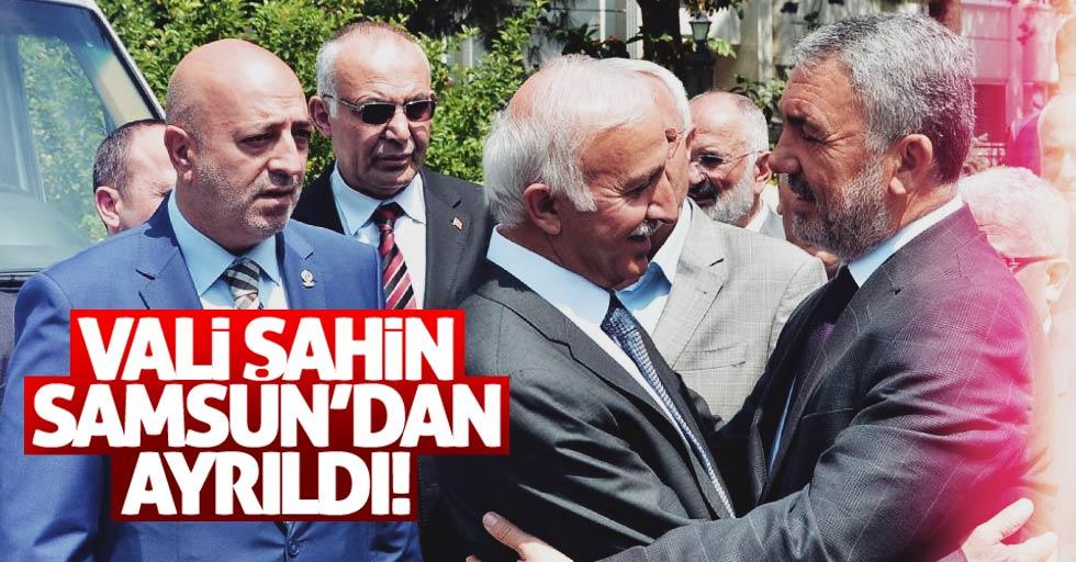 Vali Şahin Samsun'dan ayrıldı