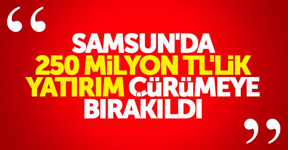 Samsun'da 250 Milyon TL'lik yatırım çürümeye bırakıldı