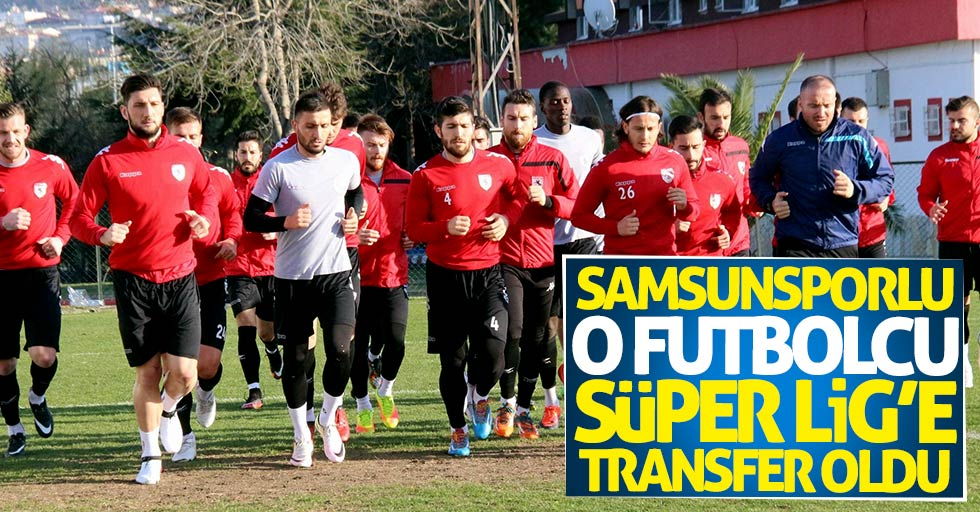 Samsunsporlu o futbolcu Süper Lig'e transfer oldu