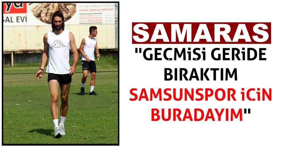 Samaras: ''Geçmişimi geride bıraktım, Samsunspor için buradayım''