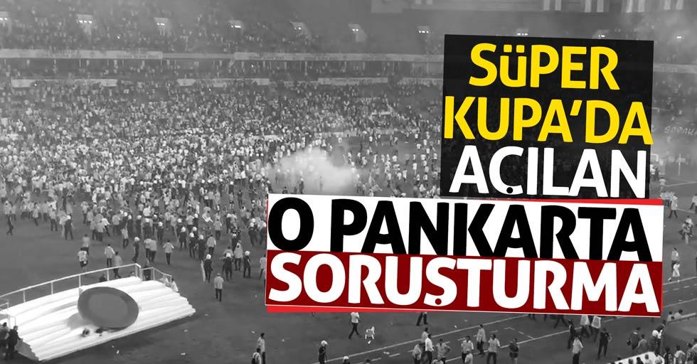 Süper Kupa maçındaki pankarta soruşturma