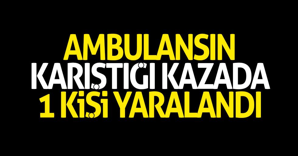 Ambulansın karıştığı kazada 1 kişi yaralandı