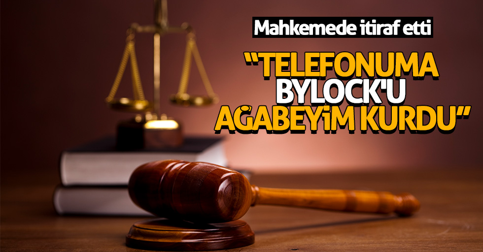 "Mahkemede itiraf etti: ""Telefonuma ByLock'u ağabeyim kurdu"""