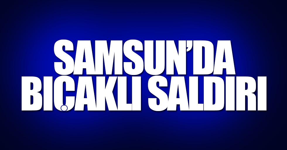 Samsun'da bıçaklı saldırı: 1'i ağır 2 yaralı