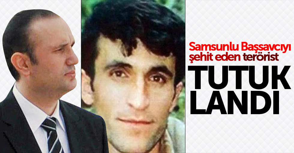 Samsunlu Başsavcıyı şehit eden terörist tutuklandı