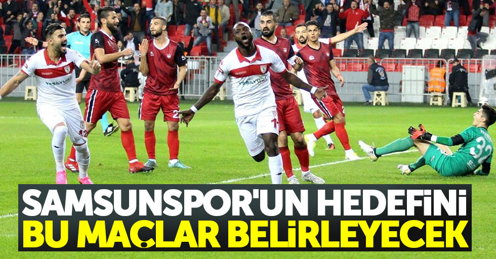 Samsunspor'un hedefini bu maçlar belirleyecek