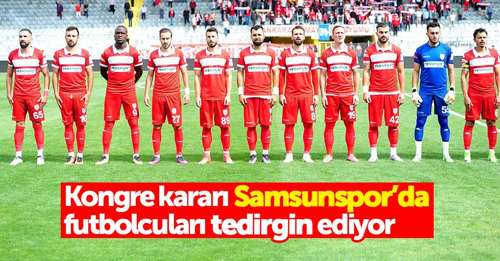 Kongre kararı Samsunspor'da futbolcuları tedirgin ediyor