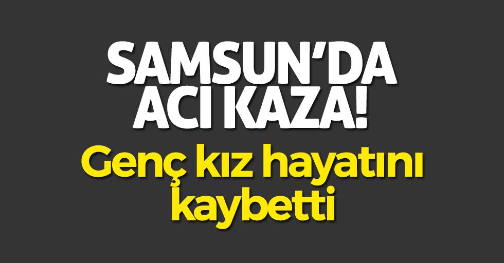 Samsun'da acı kaza! Genç kız hayatını kaybetti