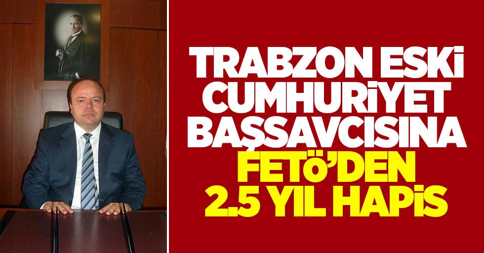 Trabzon eski Cumhuriyet Başsavcısına 2,5 yıl hapis