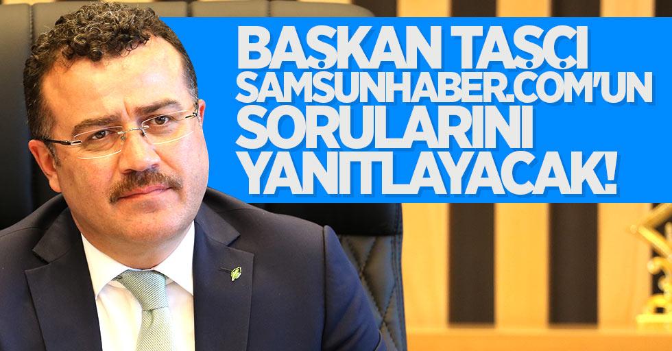 Başkan Taşçı, Samsunhaber.COM'un sorularını yanıtlayacak