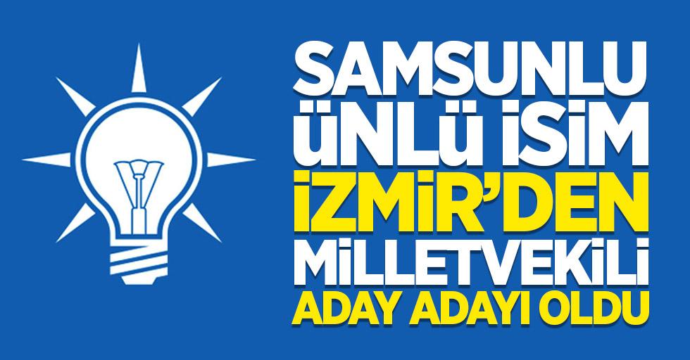 Samsunlu ünlü isim İzmir'den milletvekili aday adayı oldu