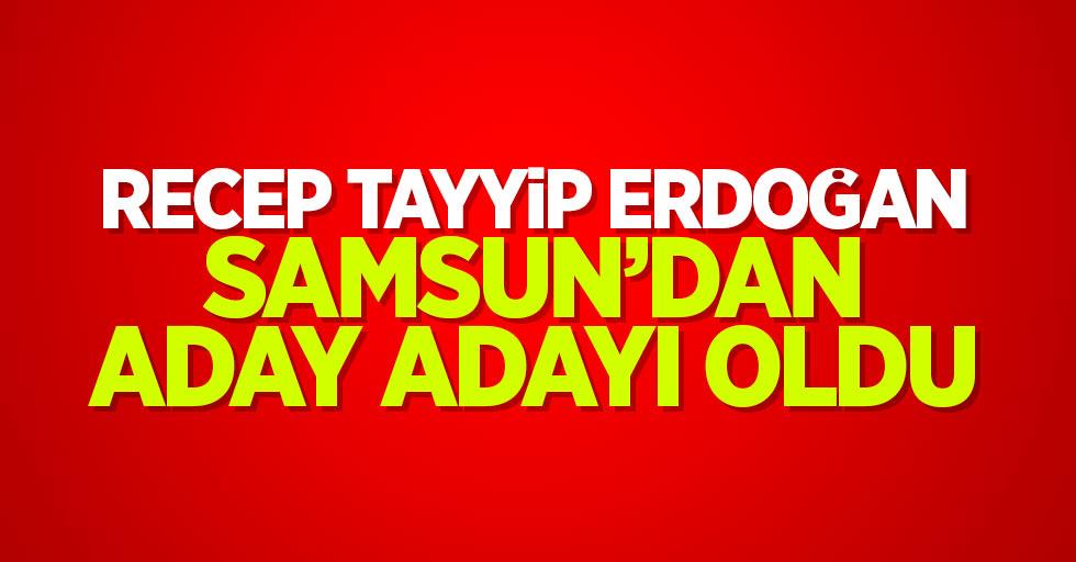 Recep Tayyip Erdoğan, Samsun'dan aday adayı oldu