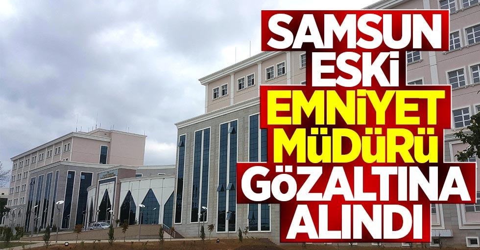 Samsun eski Emniyet Müdürü gözaltına alındı