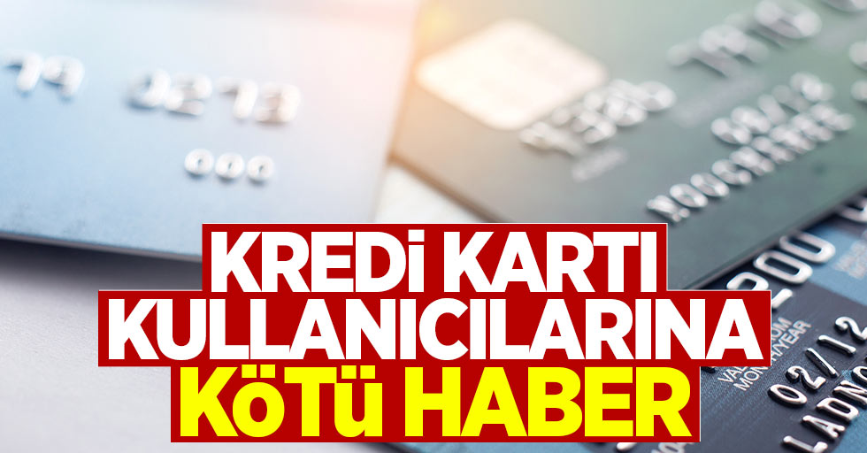 Kredi kartı kullanıcılarına kötü haber