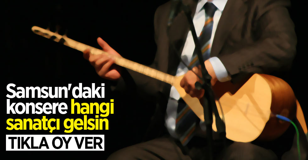 Samsun'daki konsere hangi sanatçı gelsin TIKLA OY VER