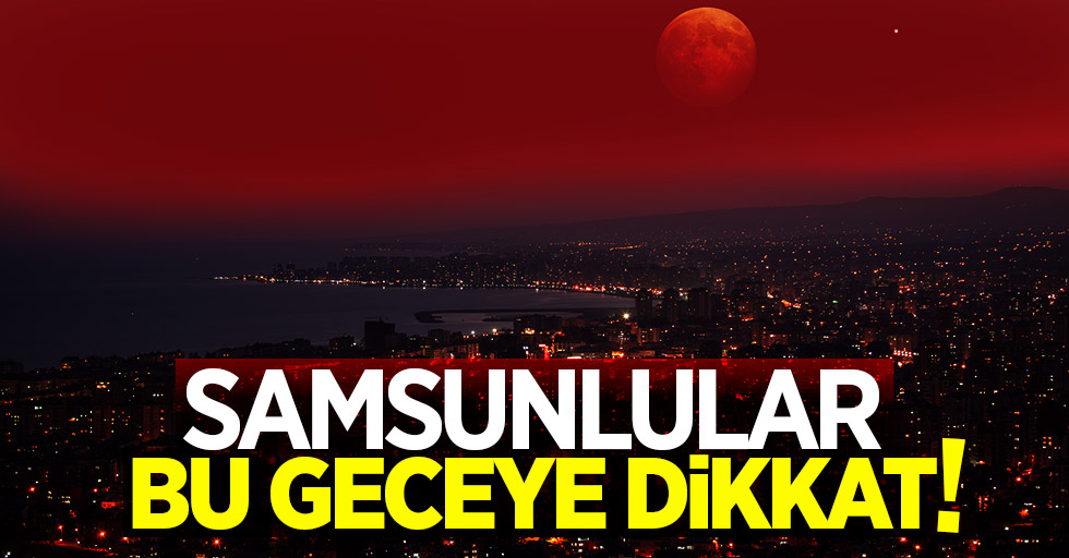 Samsunlular bu geceye dikkat! Kanlı Ay tutulması için nefesler tutuldu