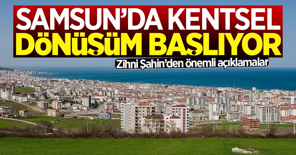 Zihni Şahin: Samsun'da kentsel dönüşüm başlıyor