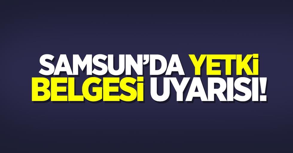 Samsun'da yetki belgesi uyarısı
