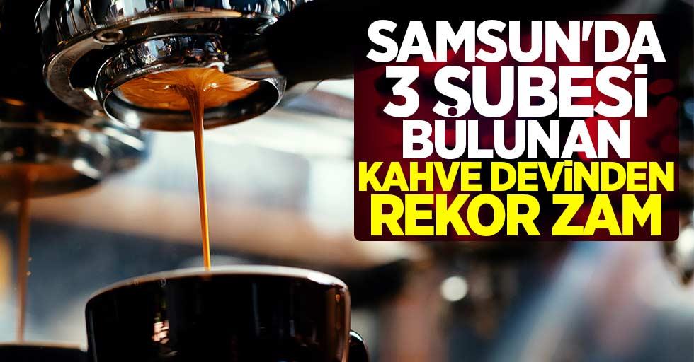 Samsun'da 3 şubesi bulunan kahve devinden rekor zam