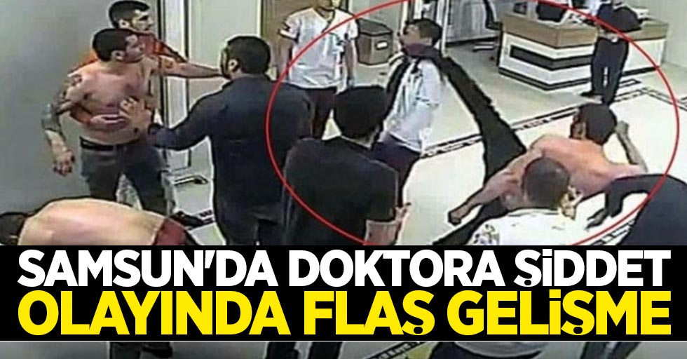 Samsun'da doktora şiddet olayında flaş gelişme