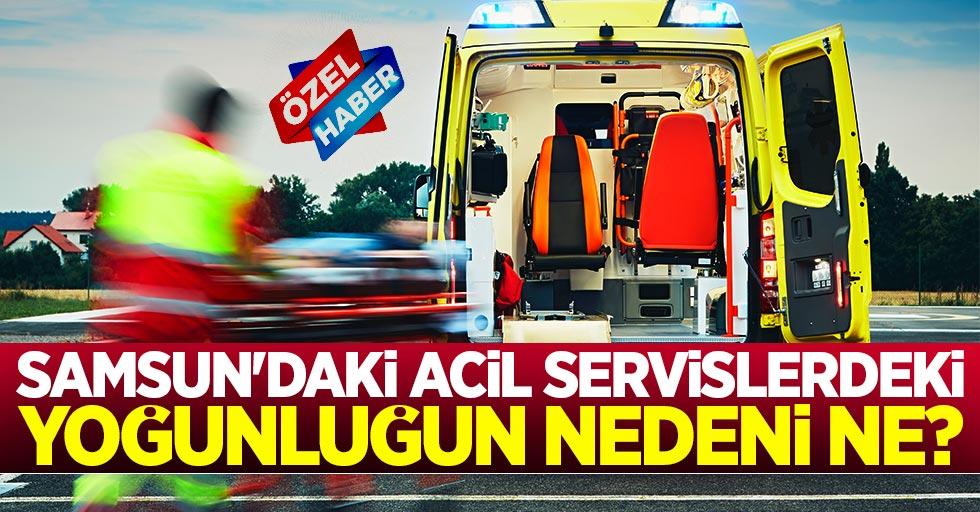 Samsun'daki acil servislerdeki yoğunluğun nedeni ne?