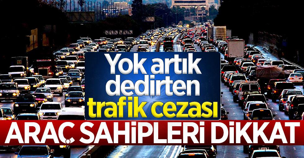 Araç sahipleri dikkat! Yok artık dedirten trafik cezası