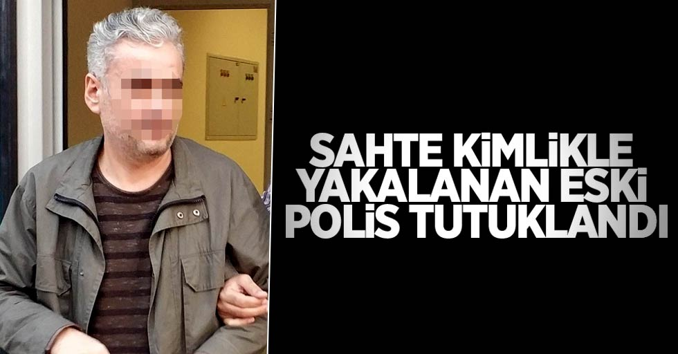 Sahte kimlikle yakalan eski polis tutuklandı