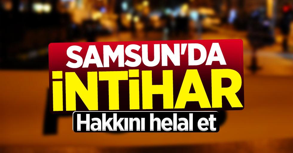 Samsun'da intihar: Hakkını helal et...