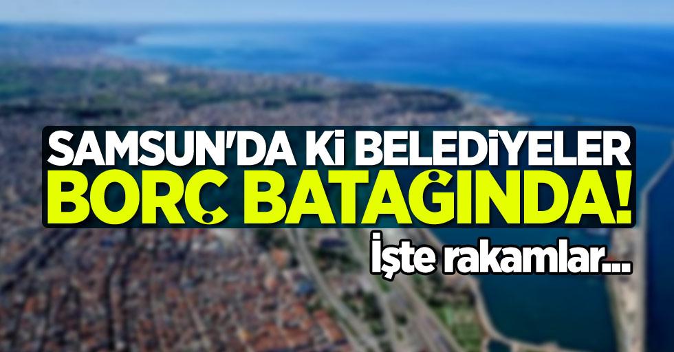 Samsun'da ki belediyeler borç batağında! İşte rakamlar...