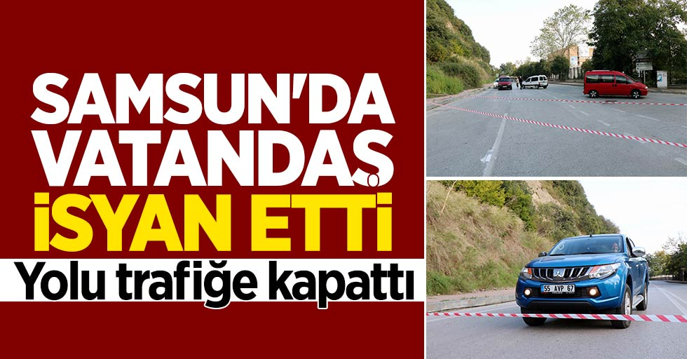 Samsun'da vatandaş isyan etti yolu trafiğe kapattı
