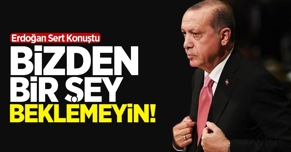 Erdoğan Sert Konuştu: Bizden Bir Şey Beklemeyin!