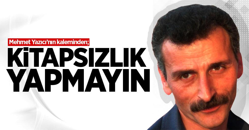 Mehmet Yazıcı'nın kaleminden: Kitapsızlık yapmayın!