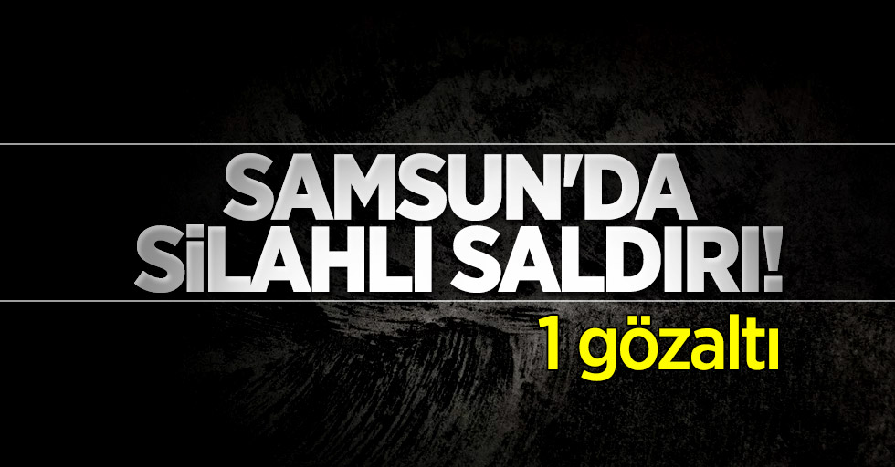 Samsun'da silahlı saldırı! 1 gözaltı