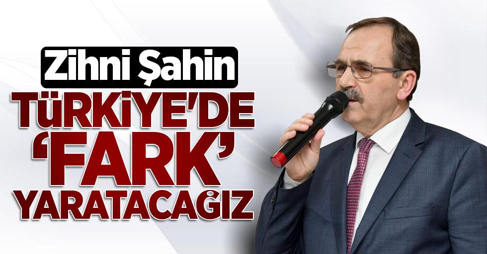 Zihni Şahin: Türkiye'de fark yaratacağız