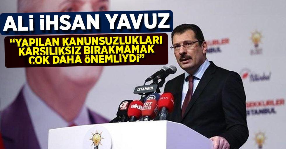 """Ali İhsan Yavuz """"yapılan kanunsuzlukları karşılıksız bırakmamak çok daha önemliydi"""""""
