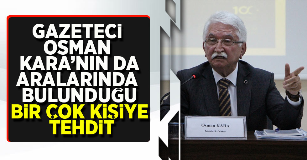 Gazeteci Osman Kara'nın da aralarında bulunduğu bir çok kişiye tehtit