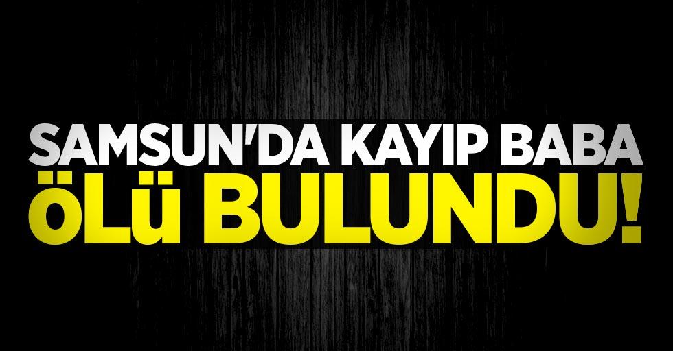 Samsun'da kayıp baba ölü bulundu!