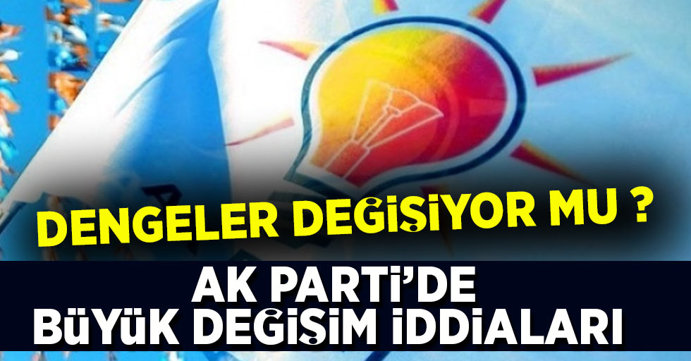 AK Parti'de Büyük Değişim İddiaları
