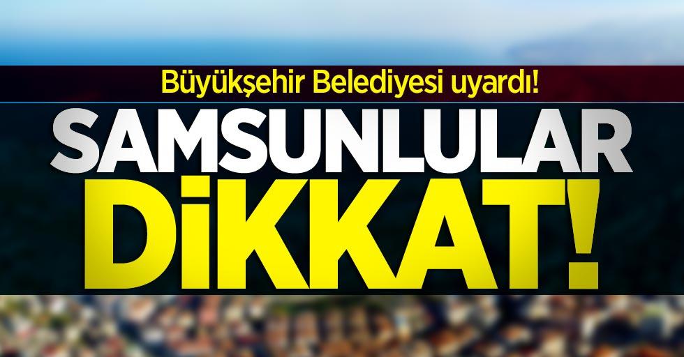 Büyükşehir Belediyesi uyardı! Samsunlular dikkat
