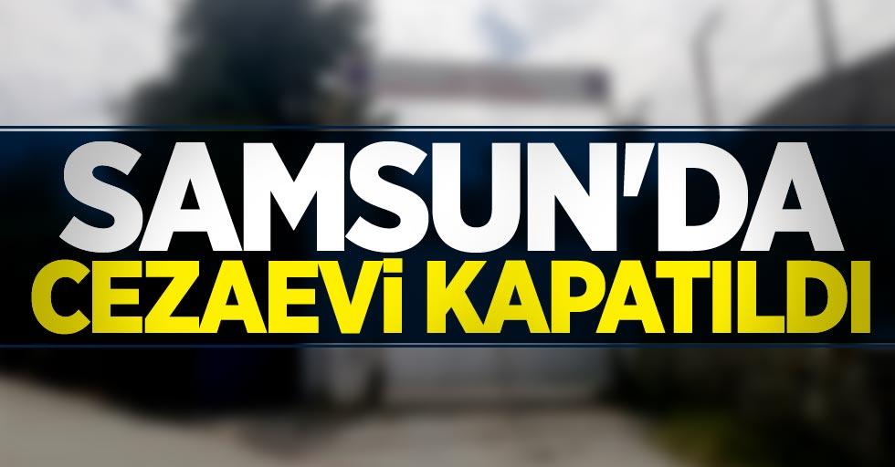 Samsun'da cezaevi kapatıldı!