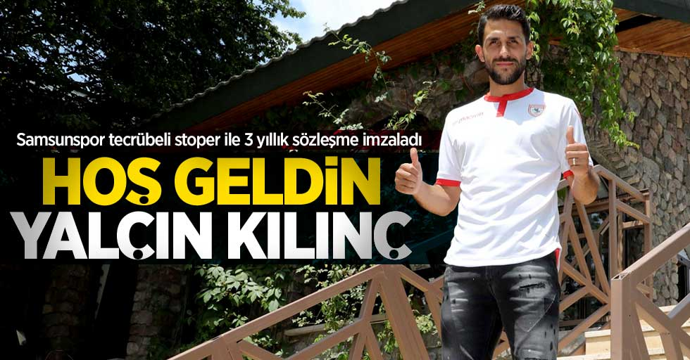 Samsunspor tecrübeli stoper ile 3 yıllık sözleşme imzaladı!  Hoş geldin Yalçın Kılınç