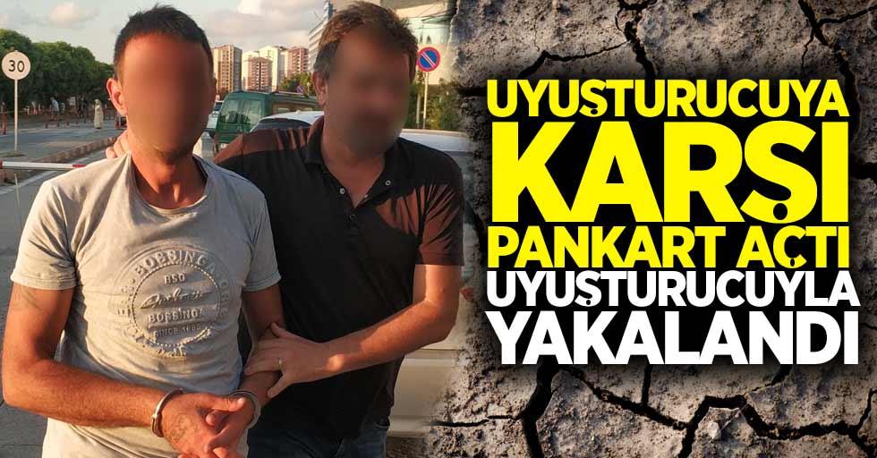 Uyuşturucuya karşı pankart açtı uyuşturucuyla yakalandı