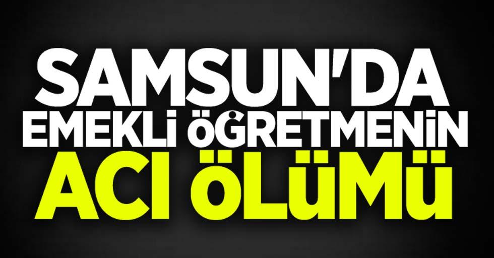 Samsun'da emekli öğretmenin acı ölümü