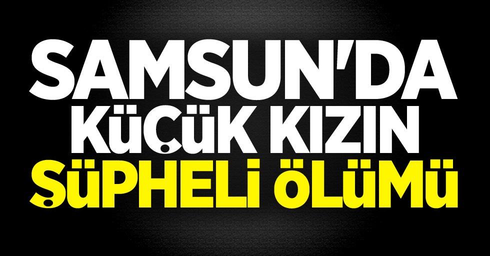 Samsun'da küçük kızın şüpheli ölümü!