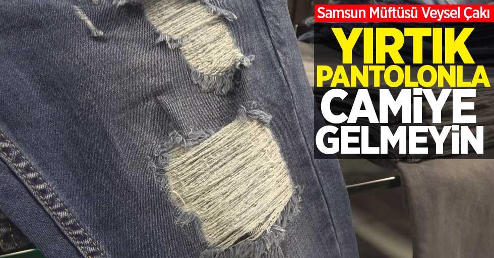 Samsun Müftüsü Çakı: Yırtık pantolonla camiye gelmeyin