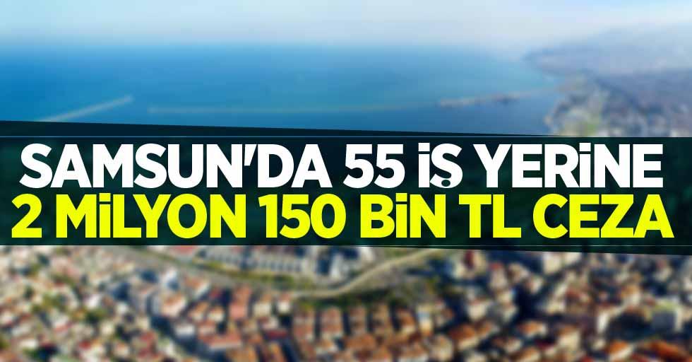 Samsun'da 55 iş yerine 2 milyon 150 bin TL ceza