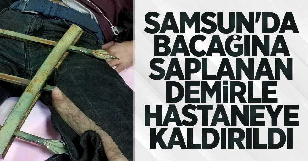 Samsun'da bacağına saplanan demirle hastaneye kaldırıldı